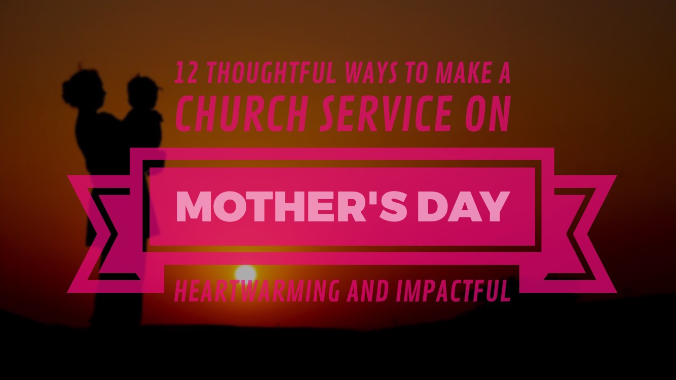 12 Thoughtful Ways To Make A Church Service On Mother S Day