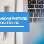 3 reasons why pastors should blog